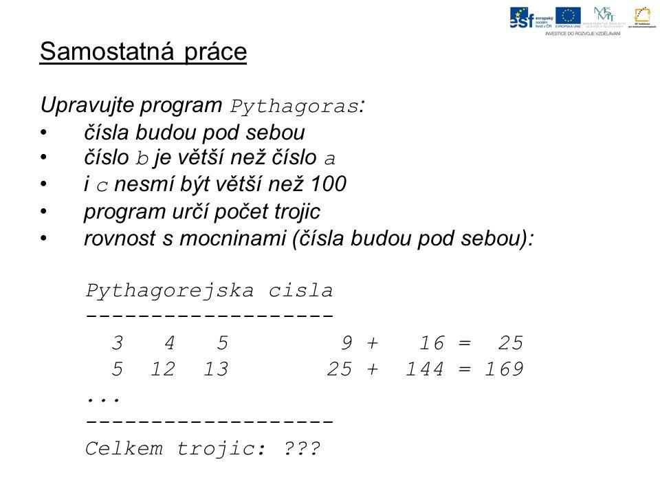 Samostatná práce Upravujte program Pythagoras : čísla budou pod sebou číslo b je větší než číslo a i c nesmí být větší než 100 program určí počet trojic rovnost s mocninami (čísla budou pod sebou): Pythagorejska cisla ------------------- 3 4 5 9 + 16 = 25 5 12 13 25 + 144 = 169...