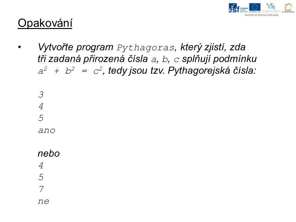 Opakování Vytvořte program Pythagoras, který zjistí, zda tři zadaná přirozená čísla a, b, c splňují podmínku a 2 + b 2 = c 2, tedy jsou tzv.