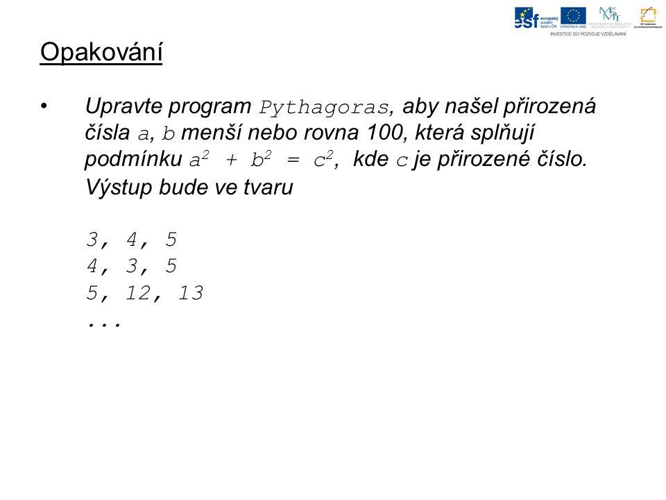 Opakování Upravte program Pythagoras, aby našel přirozená čísla a, b menší nebo rovna 100, která splňují podmínku a 2 + b 2 = c 2, kde c je přirozené číslo.