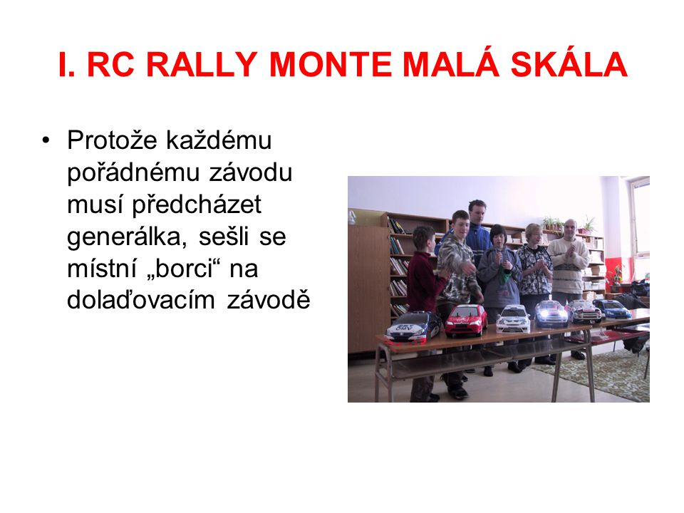 """I. RC RALLY MONTE MALÁ SKÁLA Protože každému pořádnému závodu musí předcházet generálka, sešli se místní """"borci"""" na dolaďovacím závodě"""