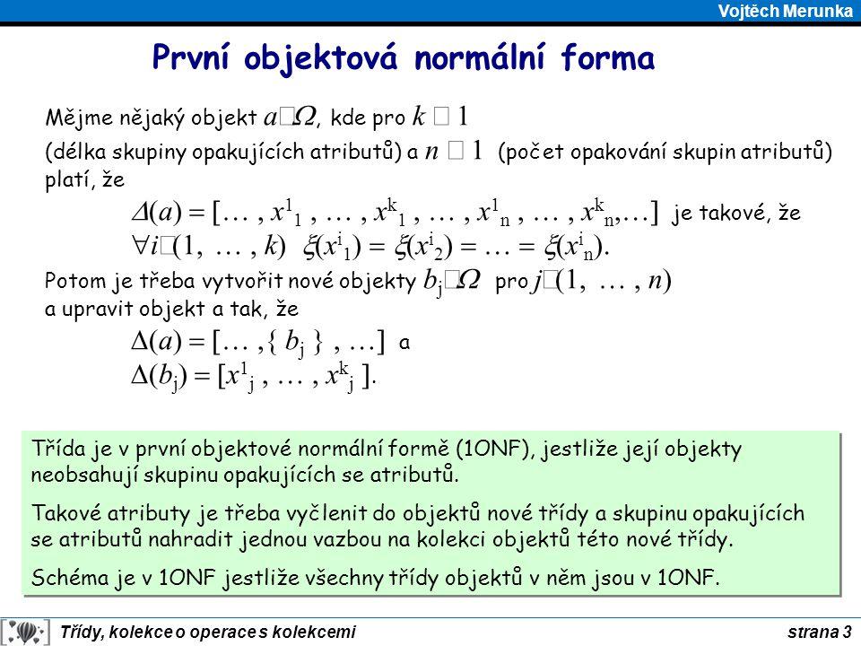 strana 3 Třídy, kolekce o operace s kolekcemi Vojtěch Merunka První objektová normální forma Třída je v první objektové normální formě (1ONF), jestliž