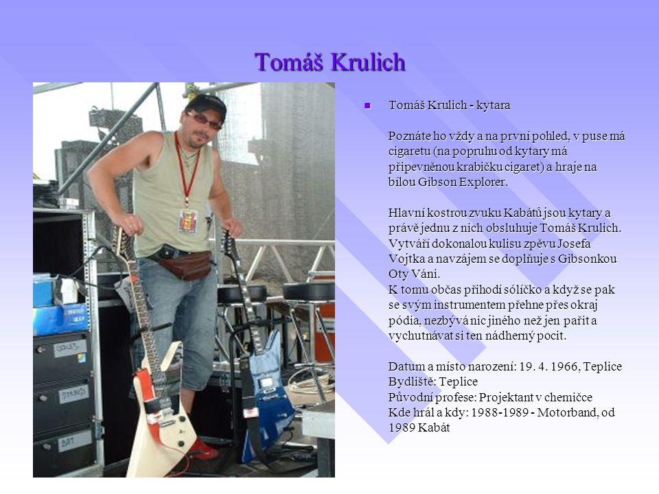 Tomáš Krulich Tomáš Krulich - kytara Poznáte ho vždy a na první pohled, v puse má cigaretu (na popruhu od kytary má připevněnou krabičku cigaret) a hr