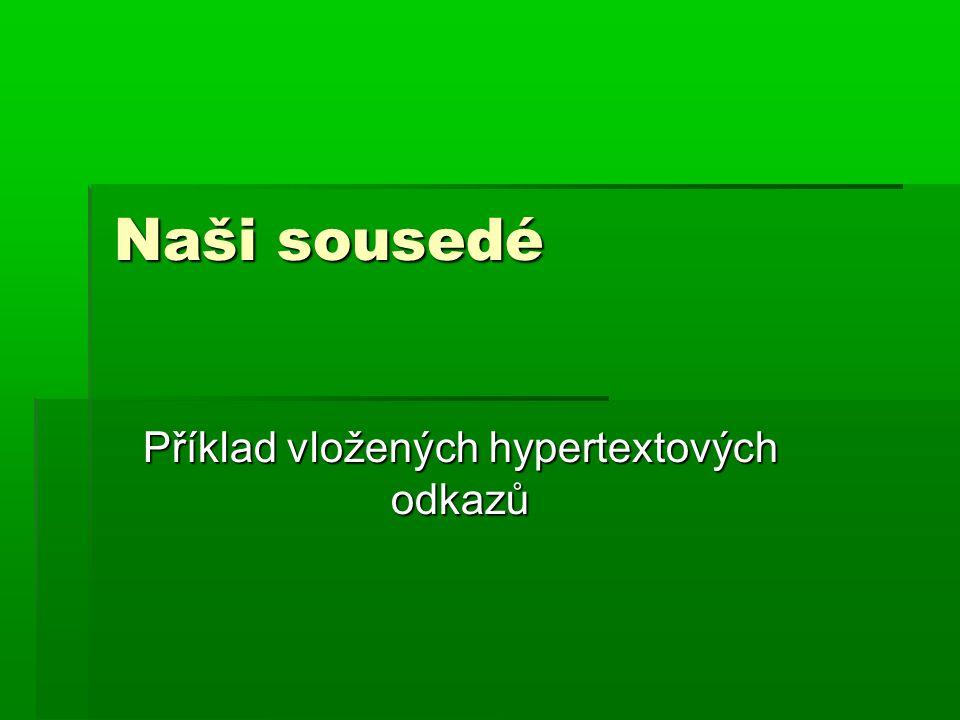 Německá republikaNěmecká republika ( vkládám odkaz na stránku 6, kde mám zpracovanou stránku věnovanou Německé republice) Německá republika  Rakousko ( vkládám odkaz na stránku 7, kde mám zpracovanou stránku věnovanou Rakousku) Rakousko  Maďarsko ( vkládám odkaz na stránku 8, kde mám zpracovanou stránku věnovanou Maďarsku) Maďarsko  Slovenská republika ( vkládám odkaz na stránku 9, kde mám zpracovanou stránku věnovanou Slovenské republice) Slovenská republika Slovenská republika PolskoPolsko( vkládám odkaz na stránku 10, kde mám zpracovanou stránku věnovanou Polské republice) Polsko