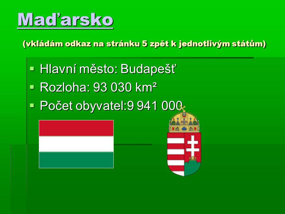 Maďarsko Maďarsko (vkládám odkaz na stránku 5 zpět k jednotlivým státům) Maďarsko  Hlavní město: Budapešť  Rozloha: 93 030 km²  Počet obyvatel:9 94