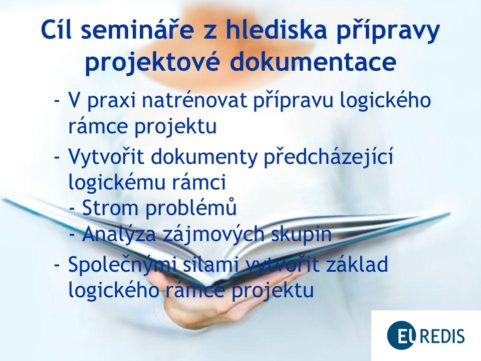 Cíl semináře z hlediska přípravy projektové dokumentace -V praxi natrénovat přípravu logického rámce projektu -Vytvořit dokumenty předcházející logick