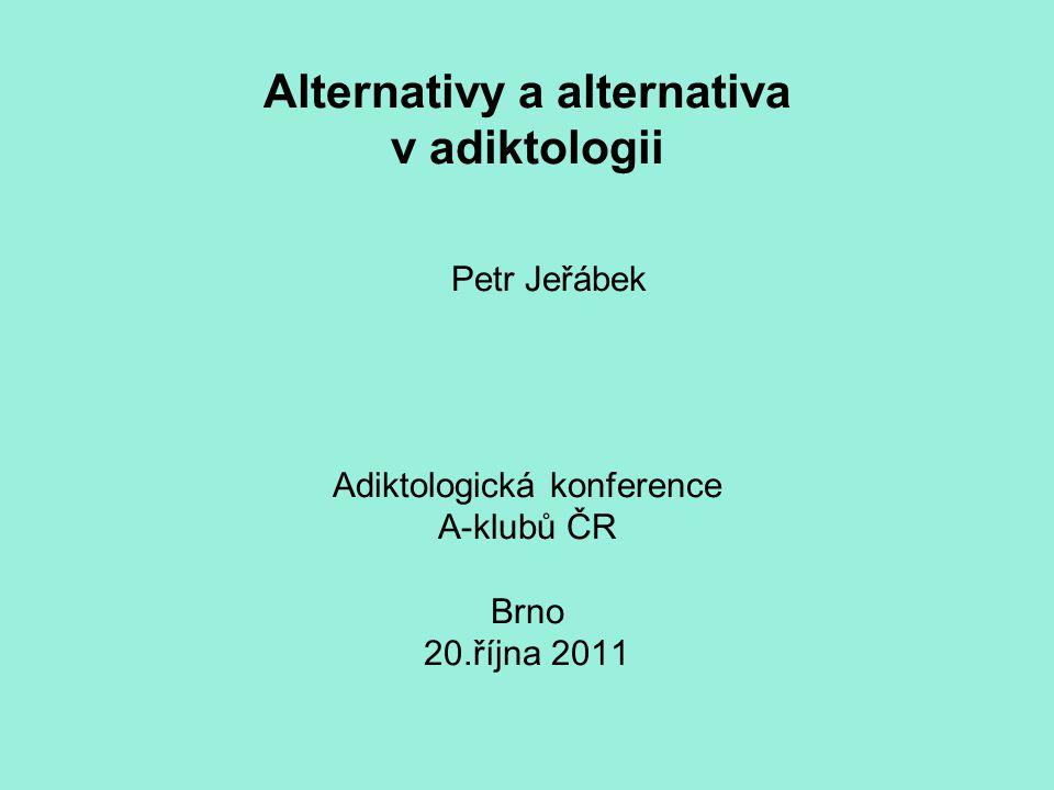 Alternativy a alternativa v adiktologii Petr Jeřábek Adiktologická konference A-klubů ČR Brno 20.října 2011