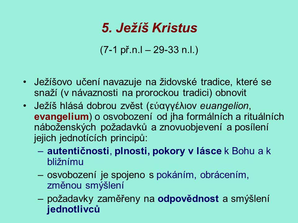 5. Ježíš Kristus (7-1 př.n.l – 29-33 n.l.) Ježíšovo učení navazuje na židovské tradice, které se snaží (v návaznosti na prorockou tradici) obnovit Jež