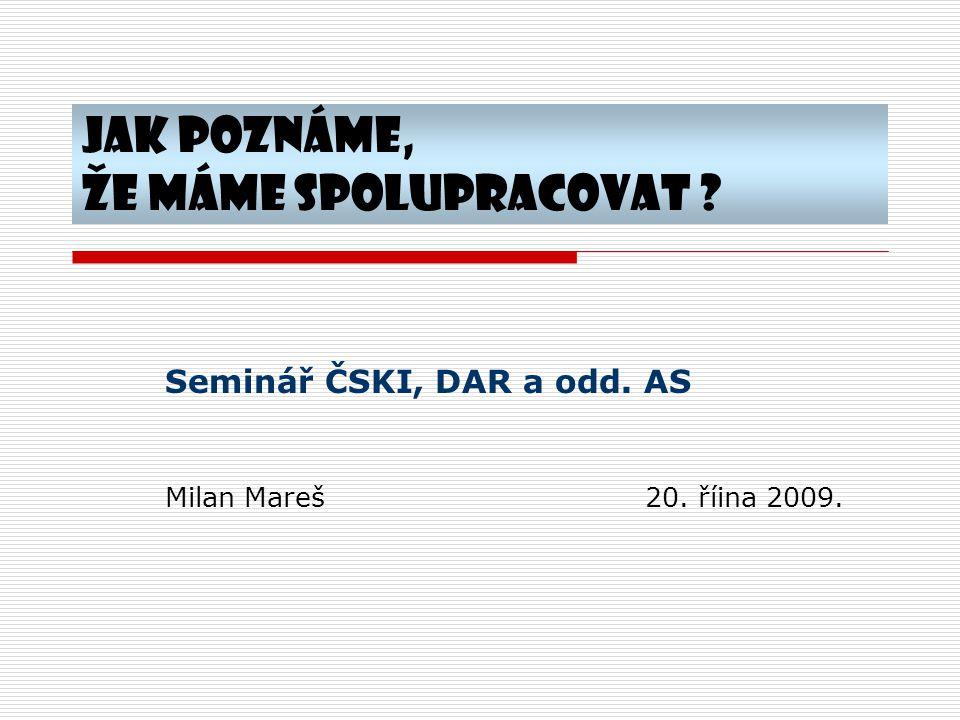 Jak poznáme, že máme spolupracovat ? Seminář ČSKI, DAR a odd. AS Milan Mareš20. říina 2009.