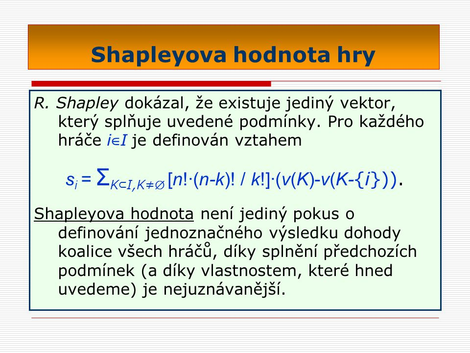 Shapleyova hodnota hry R. Shapley dokázal, že existuje jediný vektor, který splňuje uvedené podmínky. Pro každého hráče i ∈ I je definován vztahem s i