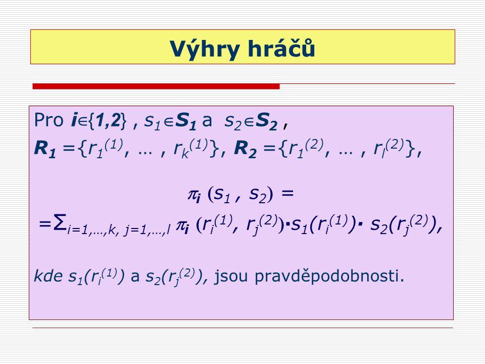 Výhry hráčů Pro i ∈{ 1,2 }, s 1 S 1 a s 2 S 2, R 1 ={r 1 (1), …, r k (1) }, R 2 ={r 1 (2), …, r l (2) },  i s 1, s 2  = = Σ i=1,…,k, j=1,…,l  i