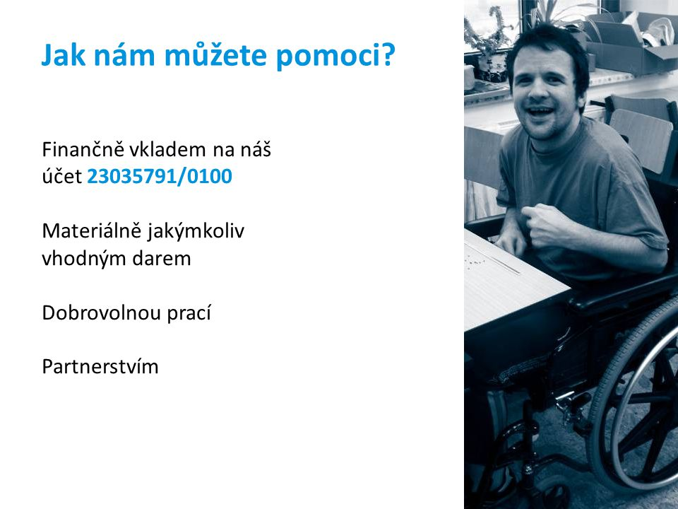 Jak nám můžete pomoci? Finančně vkladem na náš účet 23035791/0100 Materiálně jakýmkoliv vhodným darem Dobrovolnou prací Partnerstvím