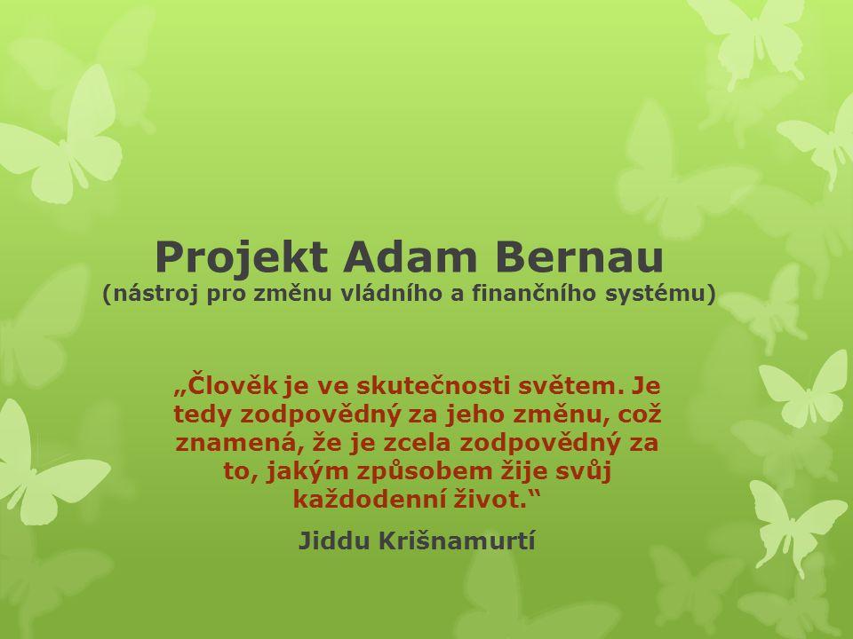 """Projekt Adam Bernau (nástroj pro změnu vládního a finančního systému) """"Člověk je ve skutečnosti světem."""