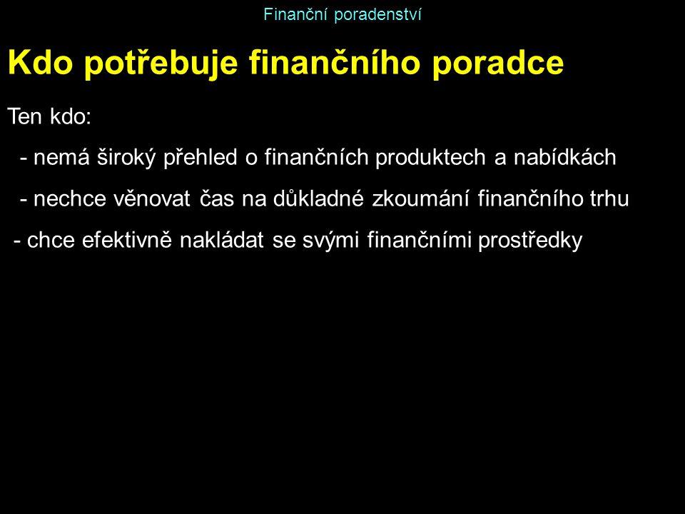 Finanční poradenství Kdo potřebuje finančního poradce Ten kdo: - nemá široký přehled o finančních produktech a nabídkách - nechce věnovat čas na důkla