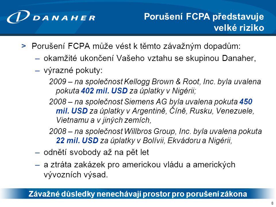 8 >Porušení FCPA může vést k těmto závažným dopadům: –okamžité ukončení Vašeho vztahu se skupinou Danaher, –výrazné pokuty: 2009 – na společnost Kellogg Brown & Root, Inc.