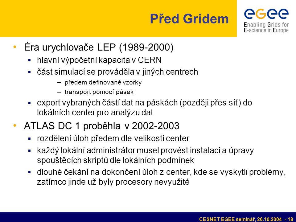 CESNET EGEE seminář, 26.10.2004 - 18 Před Gridem Éra urychlovače LEP (1989-2000)  hlavní výpočetní kapacita v CERN  část simulací se prováděla v jiných centrech –předem definované vzorky –transport pomocí pásek  export vybraných částí dat na páskách (později přes síť) do lokálních center pro analýzu dat ATLAS DC 1 proběhla v 2002-2003  rozdělení úloh předem dle velikosti center  každý lokální administrátor musel provést instalaci a úpravy spouštěcích skriptů dle lokálních podmínek  dlouhé čekání na dokončení úloh z center, kde se vyskytli problémy, zatímco jinde už byly procesory nevyužité