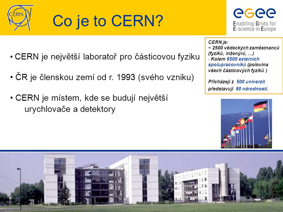 CESNET EGEE seminář, 26.10.2004 - 4 CERN je největší laboratoř pro částicovou fyziku ČR je členskou zemí od r.