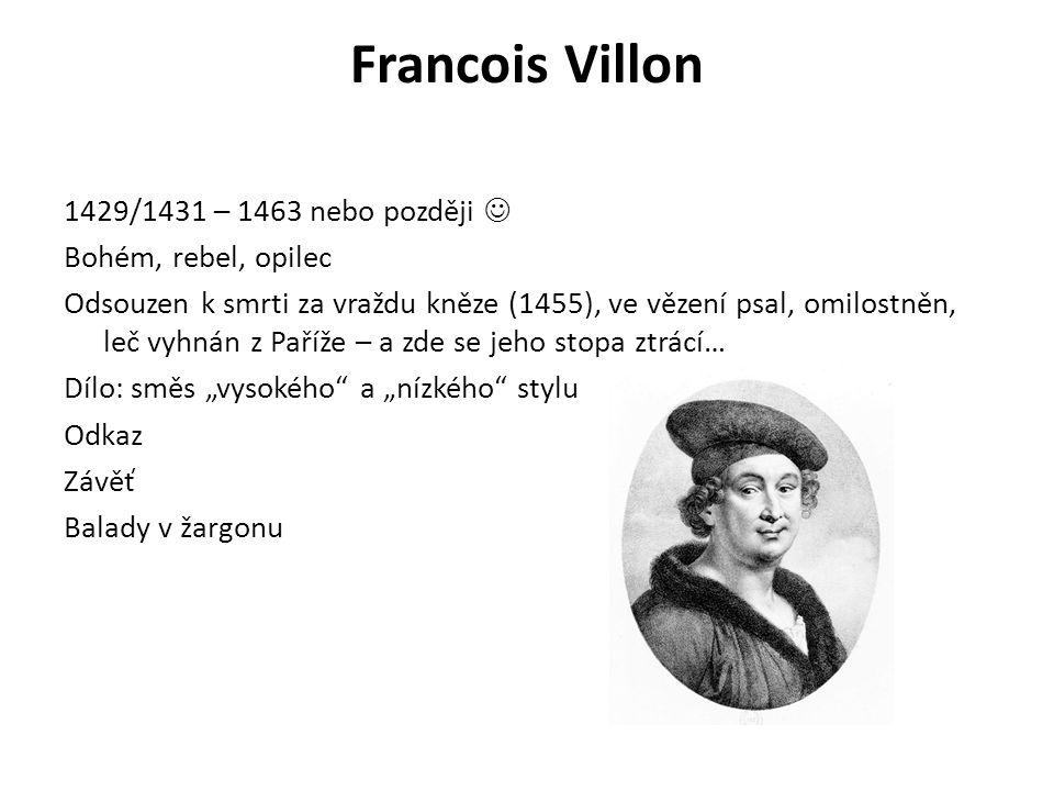 Francois Villon 1429/1431 – 1463 nebo později Bohém, rebel, opilec Odsouzen k smrti za vraždu kněze (1455), ve vězení psal, omilostněn, leč vyhnán z P