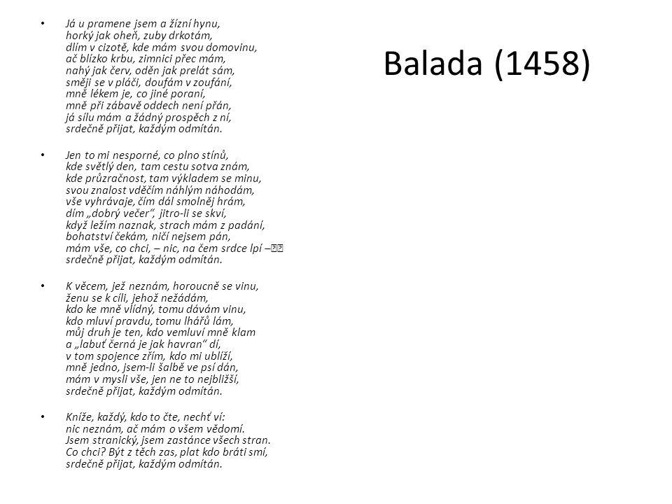Balada (1458) Já u pramene jsem a žízní hynu, horký jak oheň, zuby drkotám, dlím v cizotě, kde mám svou domovinu, ač blízko krbu, zimnici přec mám, na