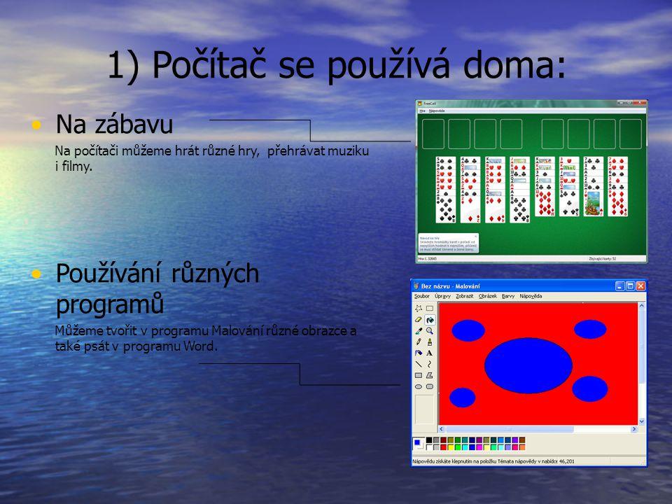 1) Počítač se používá doma: Na zábavu Na počítači můžeme hrát různé hry, přehrávat muziku i filmy. Používání různých programů Můžeme tvořit v programu