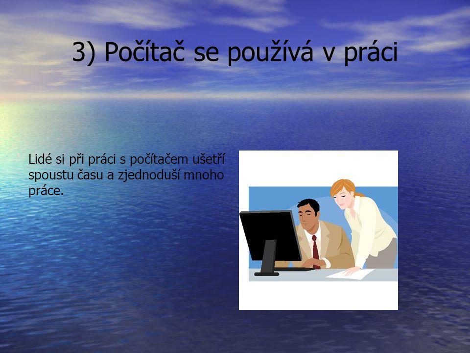3) Počítač se používá v práci Lidé si při práci s počítačem ušetří spoustu času a zjednoduší mnoho práce.