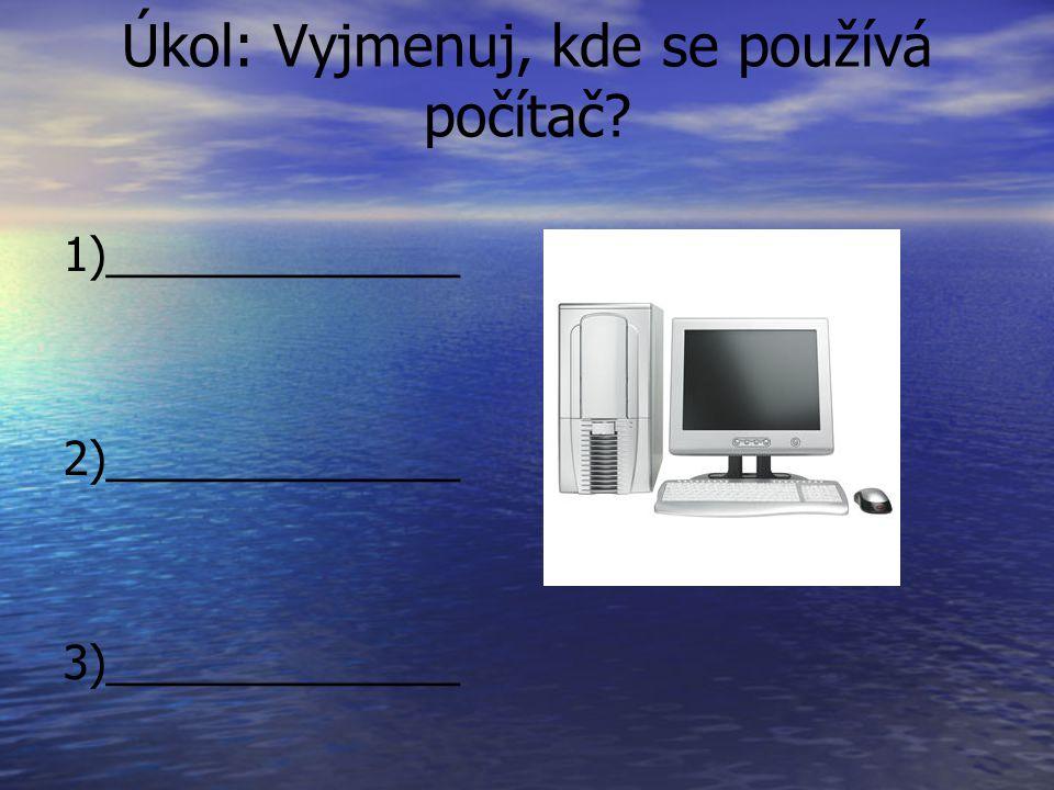 Úkol: Vyjmenuj, kde se používá počítač? 1)______________ 2)______________ 3)______________