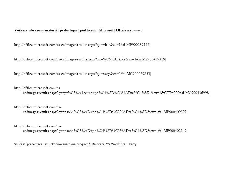 Veškerý obrazový materiál je dostupný pod licencí Microsoft Office na www: http://office.microsoft.com/cs-cz/images/results.aspx?qu=vlak&ex=1#ai:MP900289177| http://office.microsoft.com/cs-cz/images/results.aspx?qu=%C5%A1kola&ex=1#ai:MP900439319| http://office.microsoft.com/cs-cz/images/results.aspx?qu=noty&ex=1#ai:MC900069853| http://office.microsoft.com/cs cz/images/results.aspx?qu=pr%C3%A1ce+na+po%C4%8D%C3%ADta%C4%8Di&ex=1&CTT=200#ai:MC900436998| http://office.microsoft.com/cs- cz/images/results.aspx?qu=osobn%C3%AD+po%C4%8D%C3%ADta%C4%8D&ex=1#ai:MP900409507| http://office.microsoft.com/cs- cz/images/results.aspx?qu=osobn%C3%AD+po%C4%8D%C3%ADta%C4%8D&ex=1#ai:MP900402149| Součástí prezentace jsou okopírovaná okna programů Malování, MS Word, hra – karty.