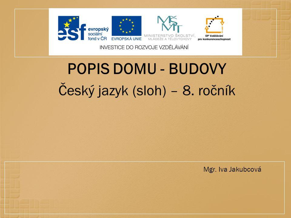 POPIS DOMU - BUDOVY Český jazyk (sloh) – 8. ročník Mgr. Iva Jakubcová