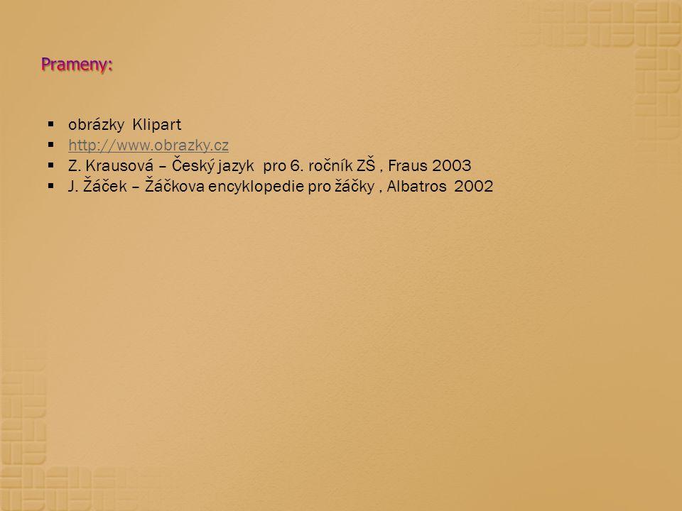  obrázky Klipart  http://www.obrazky.cz http://www.obrazky.cz  Z. Krausová – Český jazyk pro 6. ročník ZŠ, Fraus 2003  J. Žáček – Žáčkova encyklop