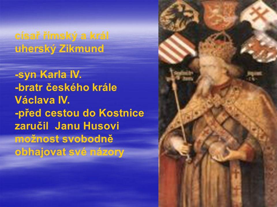 císař římský a král uherský Zikmund -syn Karla IV. -bratr českého krále Václava IV. -před cestou do Kostnice zaručil Janu Husovi možnost svobodně obha