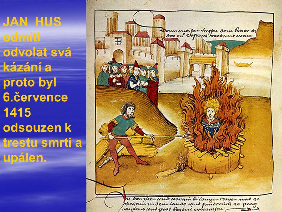 JAN HUS odmítl odvolat svá kázání a proto byl 6.července 1415 odsouzen k trestu smrti a upálen.