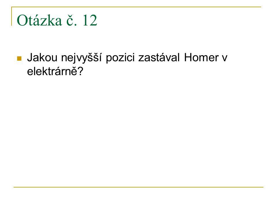 Otázka č. 12 Jakou nejvyšší pozici zastával Homer v elektrárně