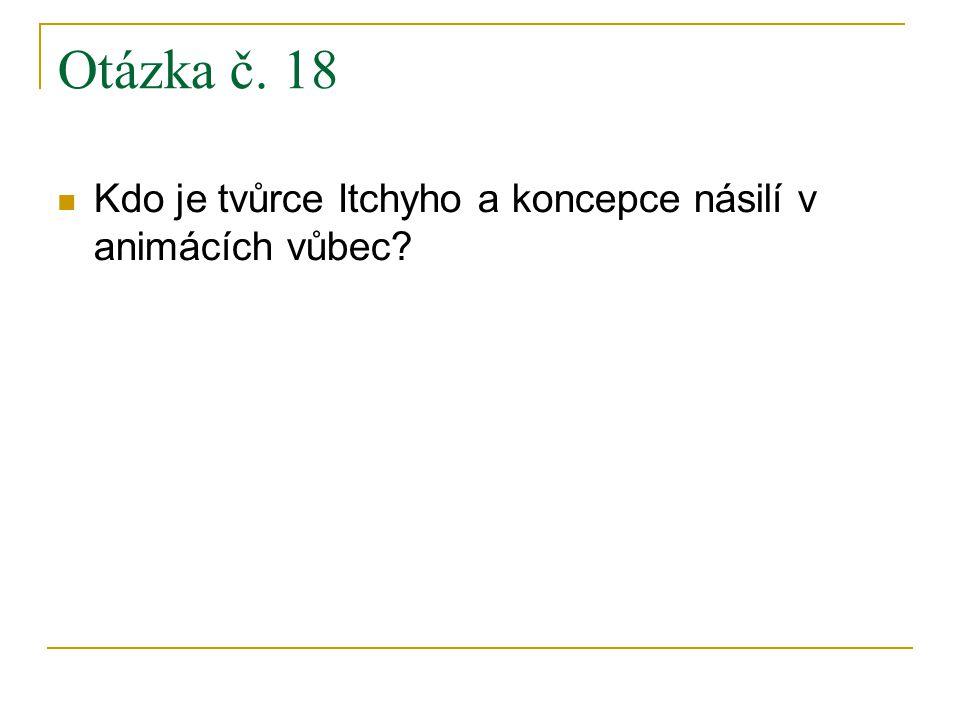 Otázka č. 18 Kdo je tvůrce Itchyho a koncepce násilí v animácích vůbec?