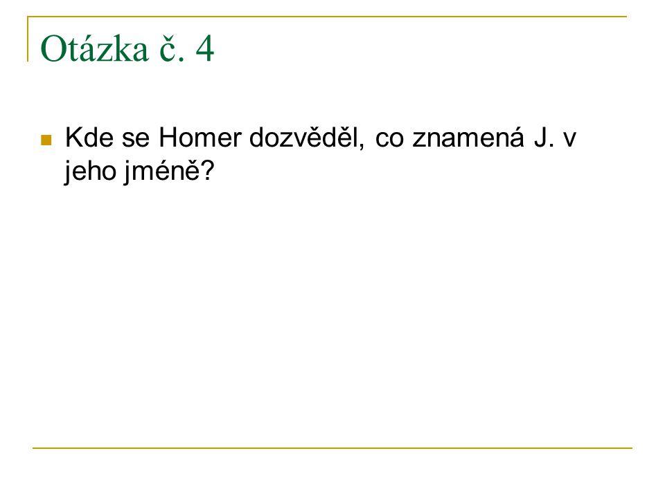 Otázka č. 4 Kde se Homer dozvěděl, co znamená J. v jeho jméně?