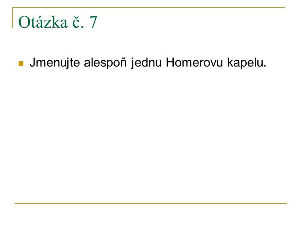 Otázka č. 7 Jmenujte alespoň jednu Homerovu kapelu.