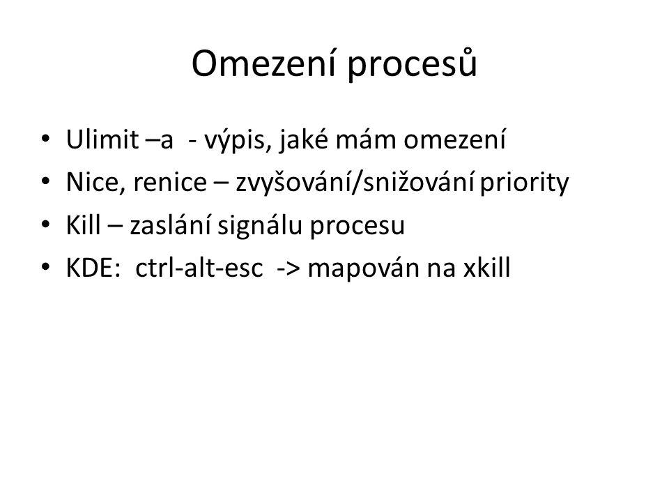 Omezení procesů Ulimit –a - výpis, jaké mám omezení Nice, renice – zvyšování/snižování priority Kill – zaslání signálu procesu KDE: ctrl-alt-esc -> mapován na xkill
