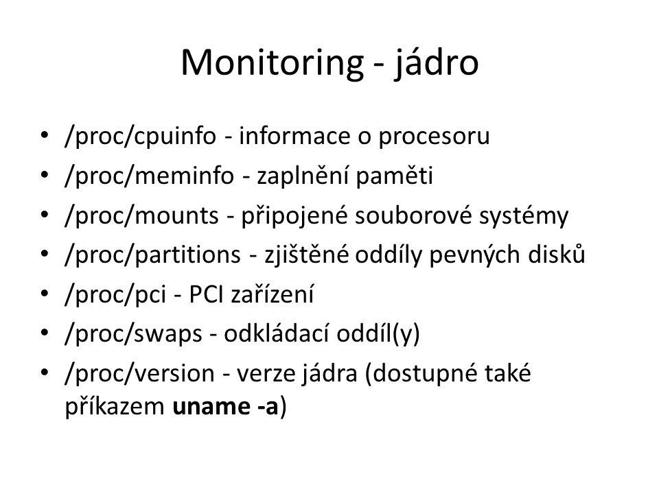 Monitoring - jádro /proc/cpuinfo - informace o procesoru /proc/meminfo - zaplnění paměti /proc/mounts - připojené souborové systémy /proc/partitions -