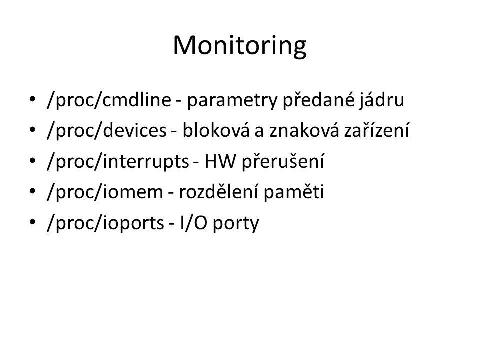 Monitoring /proc/cmdline - parametry předané jádru /proc/devices - bloková a znaková zařízení /proc/interrupts - HW přerušení /proc/iomem - rozdělení