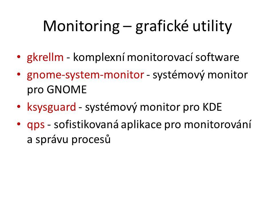 Monitoring – grafické utility gkrellm - komplexní monitorovací software gnome-system-monitor - systémový monitor pro GNOME ksysguard - systémový monitor pro KDE qps - sofistikovaná aplikace pro monitorování a správu procesů