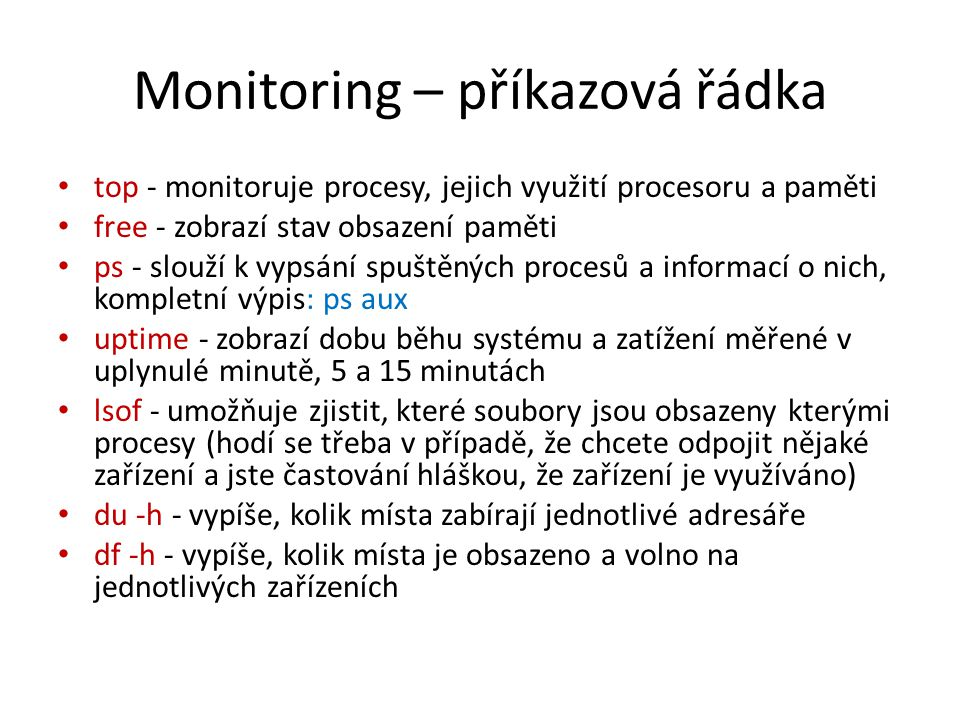 Monitoring – příkazová řádka top - monitoruje procesy, jejich využití procesoru a paměti free - zobrazí stav obsazení paměti ps - slouží k vypsání spuštěných procesů a informací o nich, kompletní výpis: ps aux uptime - zobrazí dobu běhu systému a zatížení měřené v uplynulé minutě, 5 a 15 minutách lsof - umožňuje zjistit, které soubory jsou obsazeny kterými procesy (hodí se třeba v případě, že chcete odpojit nějaké zařízení a jste častování hláškou, že zařízení je využíváno) du -h - vypíše, kolik místa zabírají jednotlivé adresáře df -h - vypíše, kolik místa je obsazeno a volno na jednotlivých zařízeních