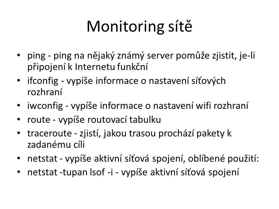 Monitoring sítě ping - ping na nějaký známý server pomůže zjistit, je-li připojení k Internetu funkční ifconfig - vypíše informace o nastavení síťových rozhraní iwconfig - vypíše informace o nastavení wifi rozhraní route - vypíše routovací tabulku traceroute - zjistí, jakou trasou prochází pakety k zadanému cíli netstat - vypíše aktivní síťová spojení, oblíbené použití: netstat -tupan lsof -i - vypíše aktivní síťová spojení
