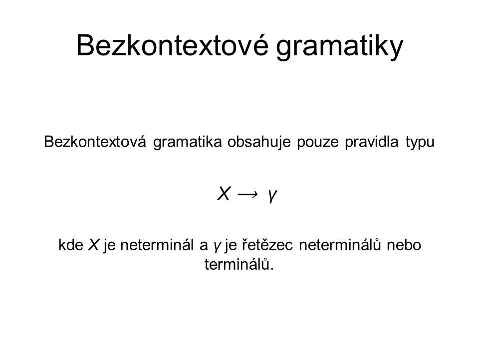 Bezkontextové gramatiky Bezkontextová gramatika obsahuje pouze pravidla typu X ⟶ γ kde X je neterminál a γ je řetězec neterminálů nebo terminálů.