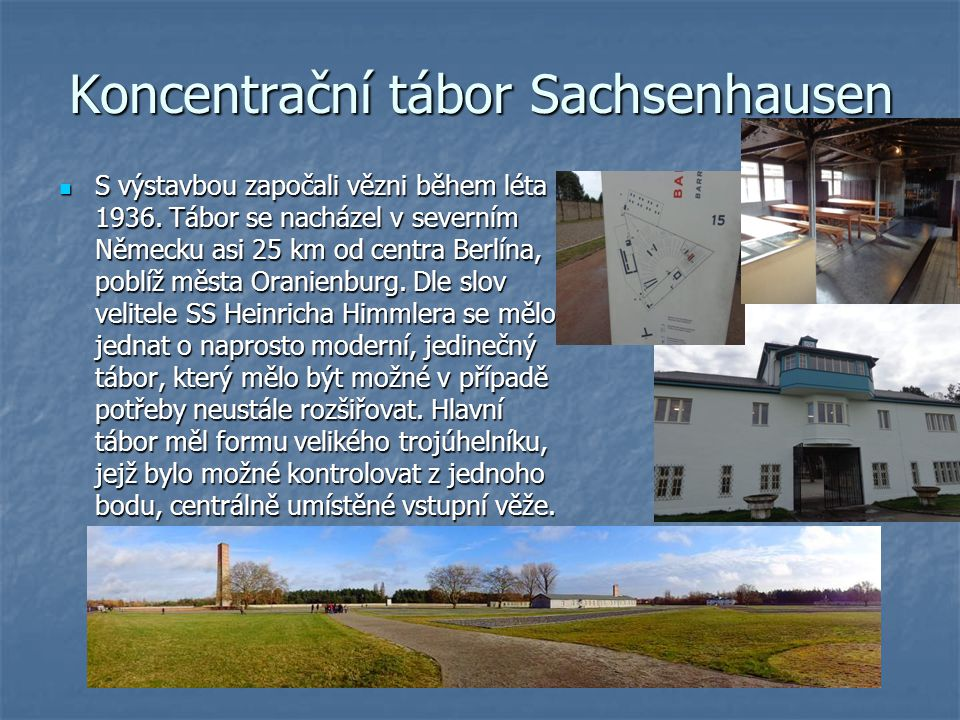 Koncentrační tábor Sachsenhausen S výstavbou započali vězni během léta 1936. Tábor se nacházel v severním Německu asi 25 km od centra Berlína, poblíž
