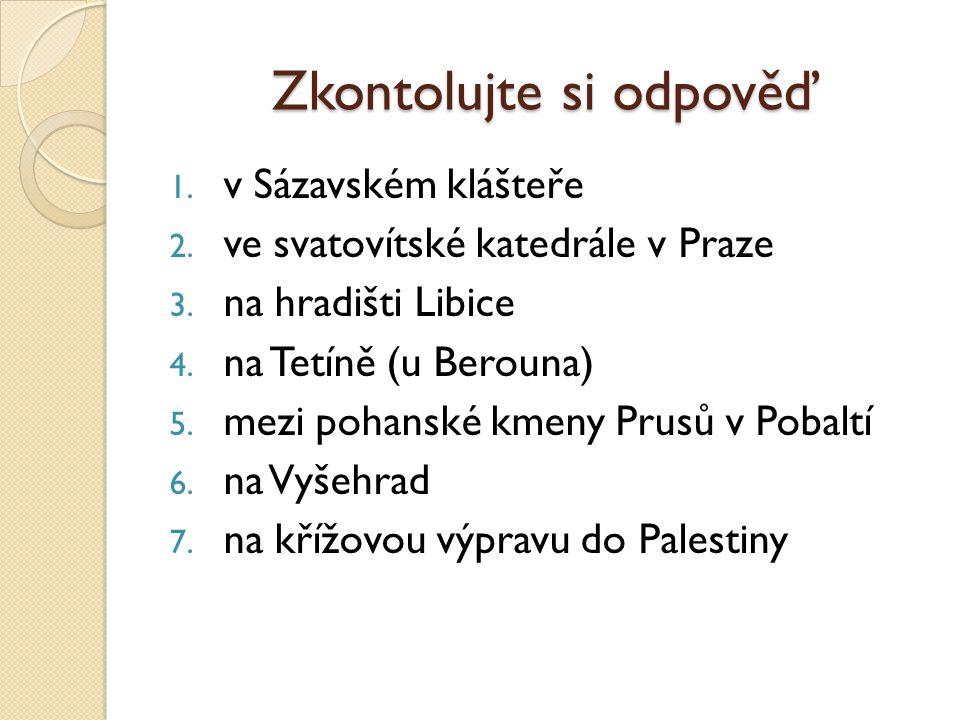 Zkontolujte si odpověď 1.v Sázavském klášteře 2. ve svatovítské katedrále v Praze 3.