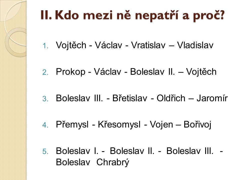 II.Kdo mezi ně nepatří a proč. 1. Vojtěch - Václav - Vratislav – Vladislav 2.