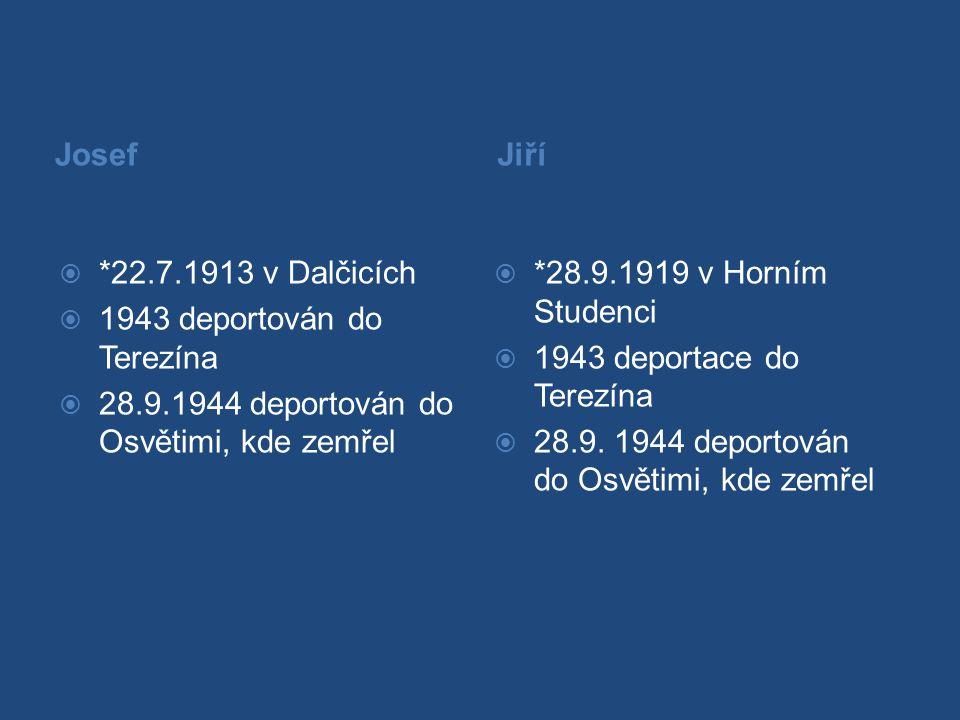 Josef  *22.7.1913 v Dalčicích  1943 deportován do Terezína  28.9.1944 deportován do Osvětimi, kde zemřel Jiří  *28.9.1919 v Horním Studenci  1943 deportace do Terezína  28.9.
