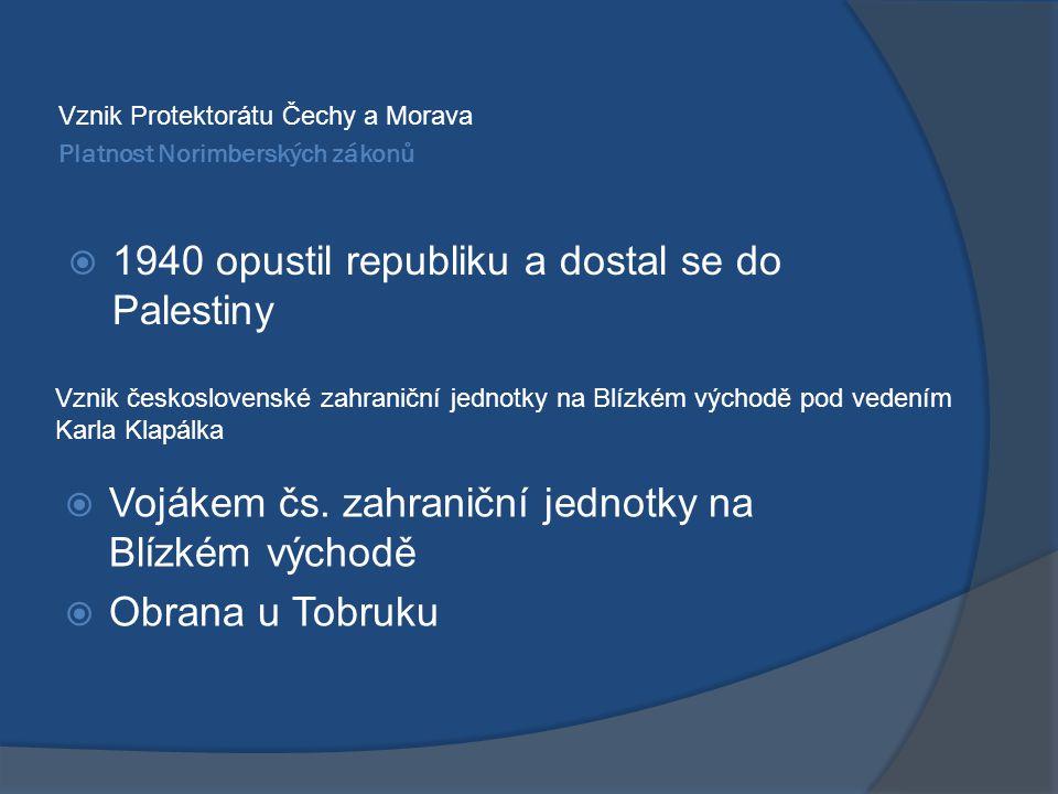Platnost Norimberských zákonů Vznik Protektorátu Čechy a Morava  1940 opustil republiku a dostal se do Palestiny Vznik československé zahraniční jednotky na Blízkém východě pod vedením Karla Klapálka  Vojákem čs.