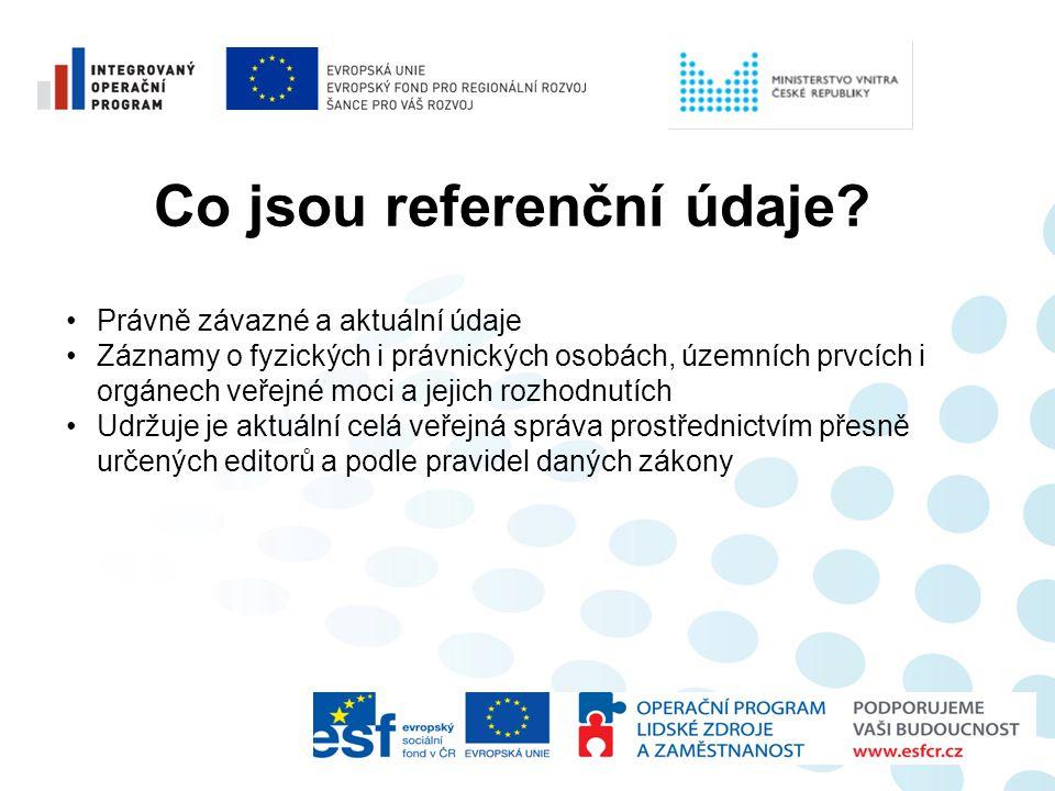 Co jsou referenční údaje? •Právně závazné a aktuální údaje •Záznamy o fyzických i právnických osobách, územních prvcích i orgánech veřejné moci a jeji