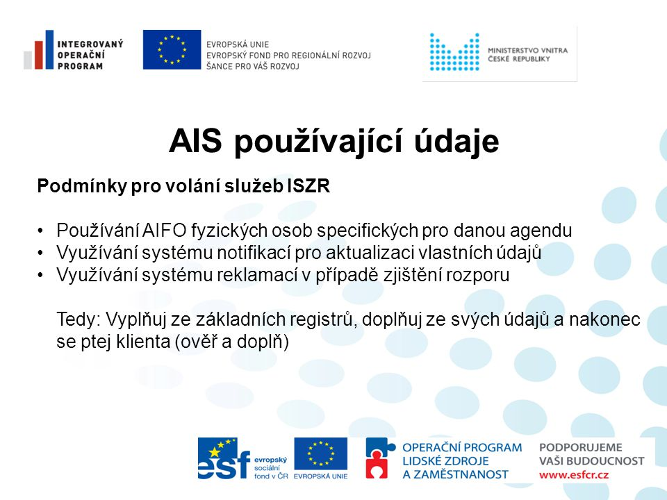 AIS používající údaje Podmínky pro volání služeb ISZR •Používání AIFO fyzických osob specifických pro danou agendu •Využívání systému notifikací pro a