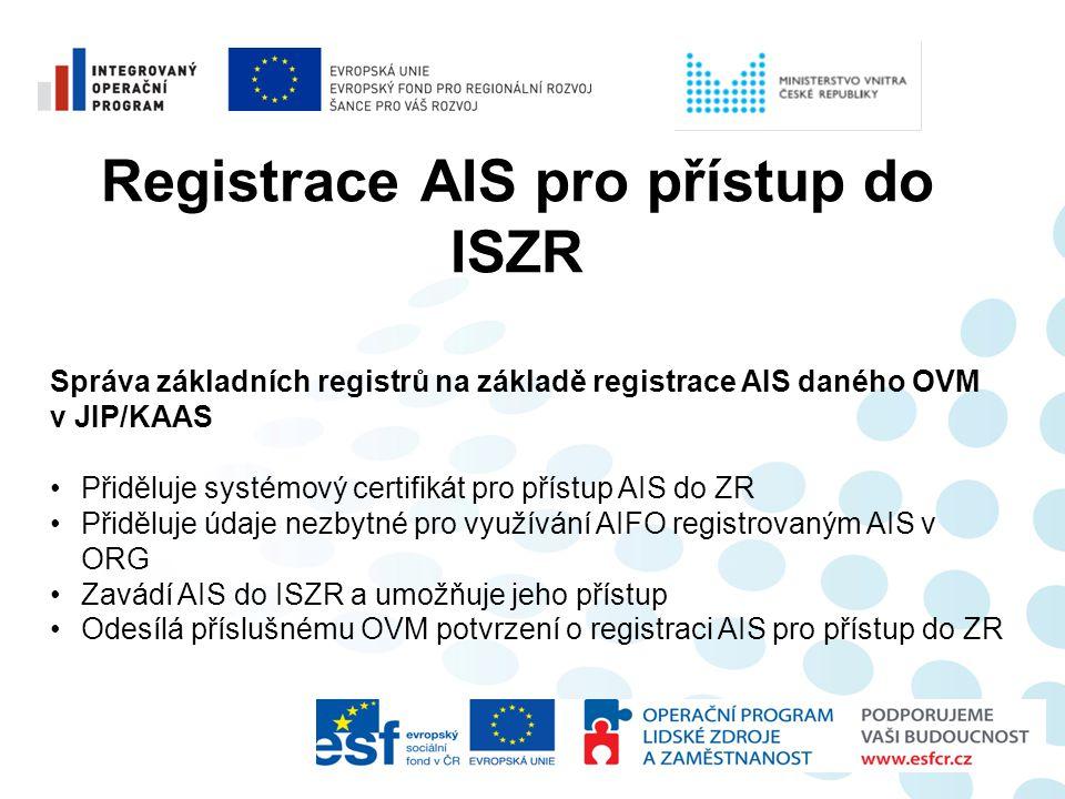 Registrace AIS pro přístup do ISZR Správa základních registrů na základě registrace AIS daného OVM v JIP/KAAS •Přiděluje systémový certifikát pro přís
