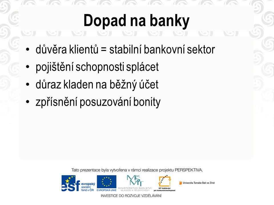Dopad na banky • důvěra klientů = stabilní bankovní sektor • pojištění schopnosti splácet • důraz kladen na běžný účet • zpřísnění posuzování bonity